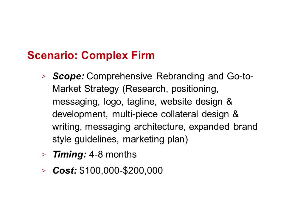 Scenario: Complex Firm > Scope: Comprehensive Rebranding and Go-to- Market Strategy (Research, positioning, messaging, logo, tagline, website design & development, multi-piece collateral design & writing, messaging architecture, expanded brand style guidelines, marketing plan) > Timing: 4-8 months > Cost: $100,000-$200,000