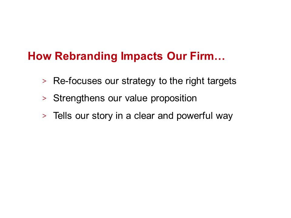 How Rebranding Impacts Our Firm… > Re-focuses our strategy to the right targets > Strengthens our value proposition > Tells our story in a clear and powerful way
