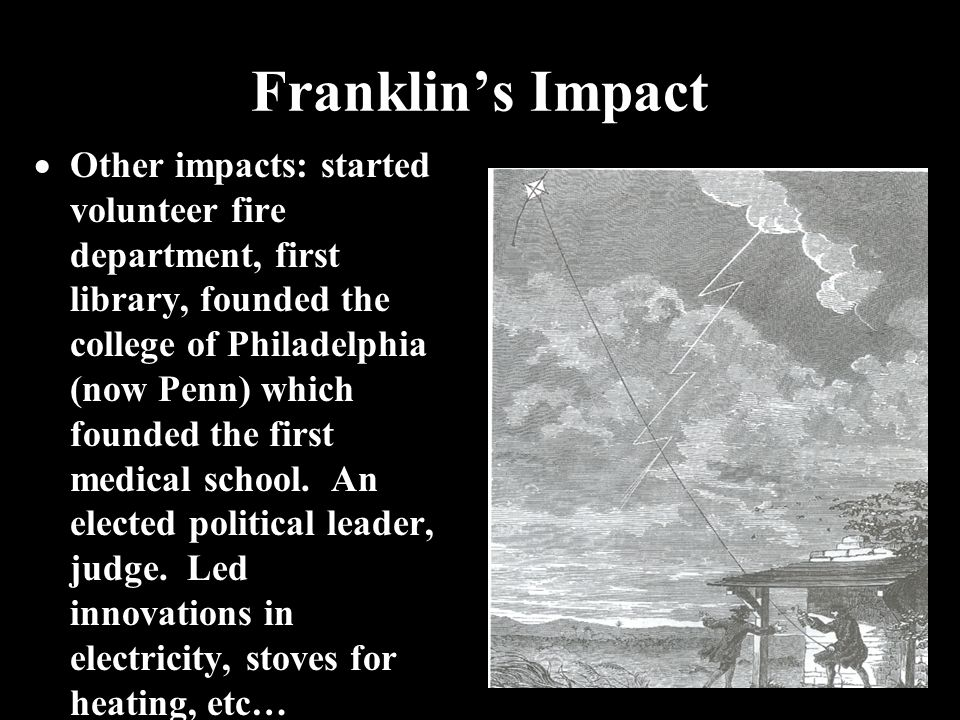 Franklin's Impact  Other impacts: started volunteer fire department, first library, founded the college of Philadelphia (now Penn) which founded the first medical school.