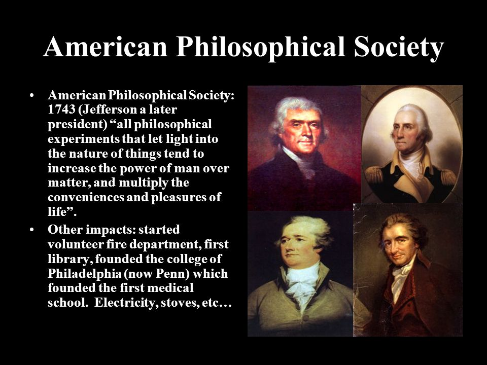 American Philosophical Society American Philosophical Society: 1743 (Jefferson a later president) all philosophical experiments that let light into the nature of things tend to increase the power of man over matter, and multiply the conveniences and pleasures of life .