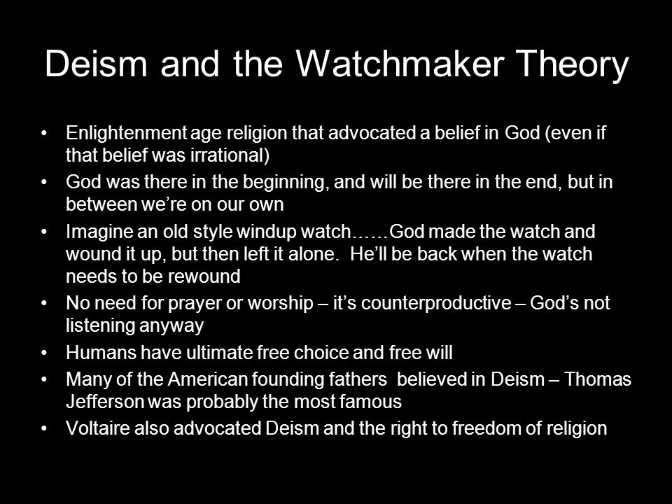 Deism and the Watchmaker Theory Enlightenment age religion that advocated a belief in God (even if that belief was irrational) God was there in the beginning, and will be there in the end, but in between we're on our own Imagine an old style windup watch……God made the watch and wound it up, but then left it alone.