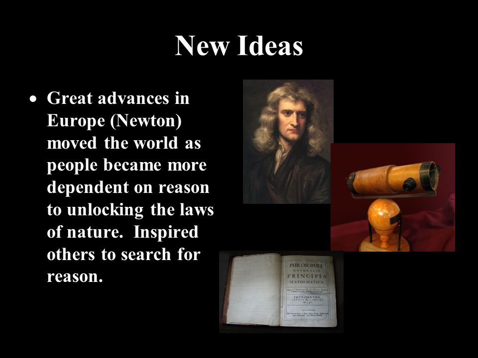 New Ideas  Great advances in Europe (Newton) moved the world as people became more dependent on reason to unlocking the laws of nature.