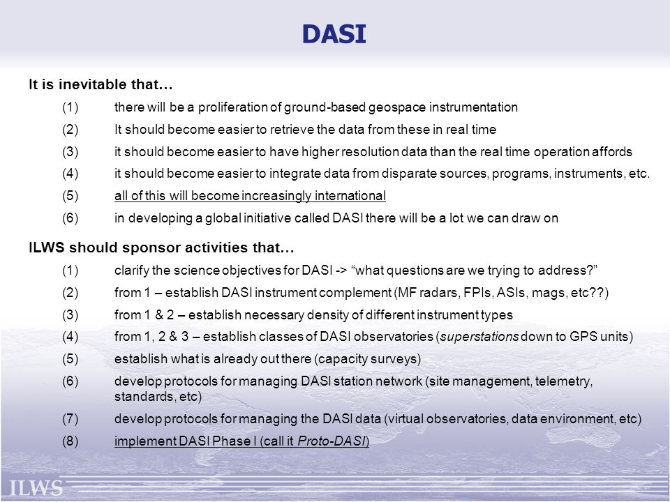DASI ILWS should sponsor activities that… (1)clarify the science objectives for DASI -> what questions are we trying to address (2)from 1 – establish DASI instrument complement (MF radars, FPIs, ASIs, mags, etc ) (3)from 1 & 2 – establish necessary density of different instrument types (4)from 1, 2 & 3 – establish classes of DASI observatories (superstations down to GPS units) (5)establish what is already out there (capacity surveys) (6)develop protocols for managing DASI station network (site management, telemetry, standards, etc) (7)develop protocols for managing the DASI data (virtual observatories, data environment, etc) (8)implement DASI Phase I (call it Proto-DASI) It is inevitable that… (1)there will be a proliferation of ground-based geospace instrumentation (2)It should become easier to retrieve the data from these in real time (3)it should become easier to have higher resolution data than the real time operation affords (4)it should become easier to integrate data from disparate sources, programs, instruments, etc.