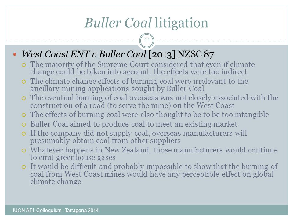 Buller Coal litigation IUCN AEL Colloquium - Tarragona 2014 11 West Coast ENT v Buller Coal [2013] NZSC 87  The majority of the Supreme Court considered that even if climate change could be taken into account, the effects were too indirect  The climate change effects of burning coal were irrelevant to the ancillary mining applications sought by Buller Coal  The eventual burning of coal overseas was not closely associated with the construction of a road (to serve the mine) on the West Coast  The effects of burning coal were also thought to be to be too intangible  Buller Coal aimed to produce coal to meet an existing market  If the company did not supply coal, overseas manufacturers will presumably obtain coal from other suppliers  Whatever happens in New Zealand, those manufacturers would continue to emit greenhouse gases  It would be difficult and probably impossible to show that the burning of coal from West Coast mines would have any perceptible effect on global climate change