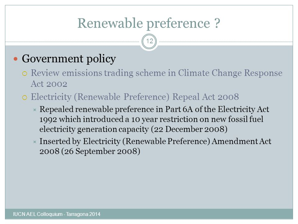 Renewable preference ? IUCN AEL Colloquium - Tarragona 2014 12 Government policy  Review emissions trading scheme in Climate Change Response Act 2002