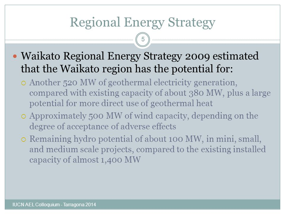 Regional Energy Strategy Waikato Regional Energy Strategy 2009 estimated that the Waikato region has the potential for:  Another 520 MW of geothermal