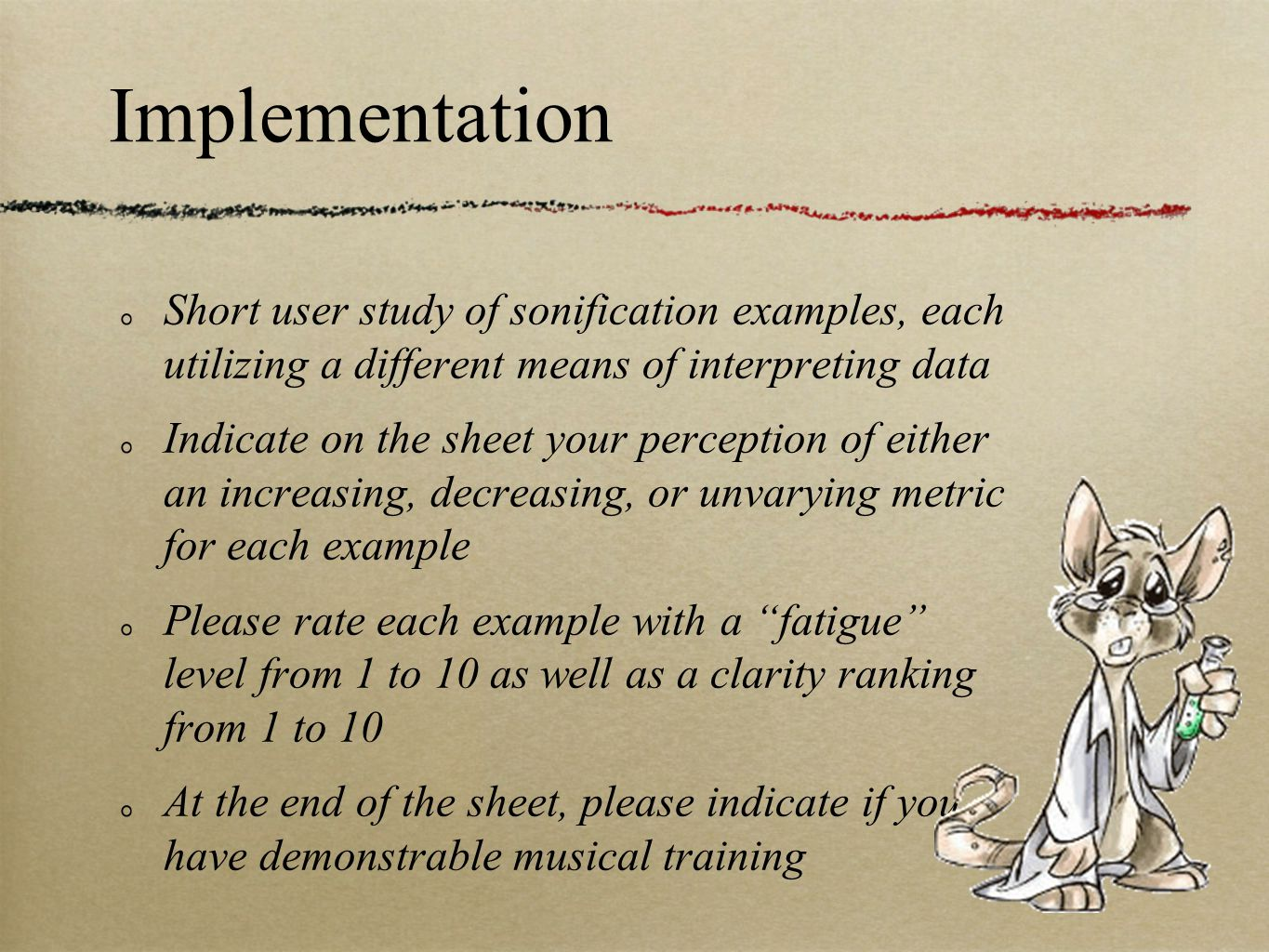 Short user study of sonification examples, each utilizing a different means of interpreting data Indicate on the sheet your perception of either an increasing, decreasing, or unvarying metric for each example Please rate each example with a fatigue level from 1 to 10 as well as a clarity ranking from 1 to 10 At the end of the sheet, please indicate if you have demonstrable musical training Implementation