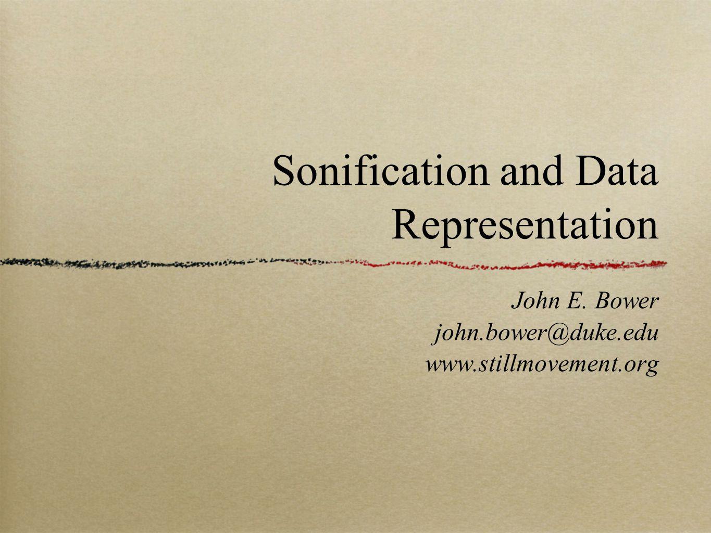 John E. Bower john.bower@duke.edu www.stillmovement.org Sonification and Data Representation