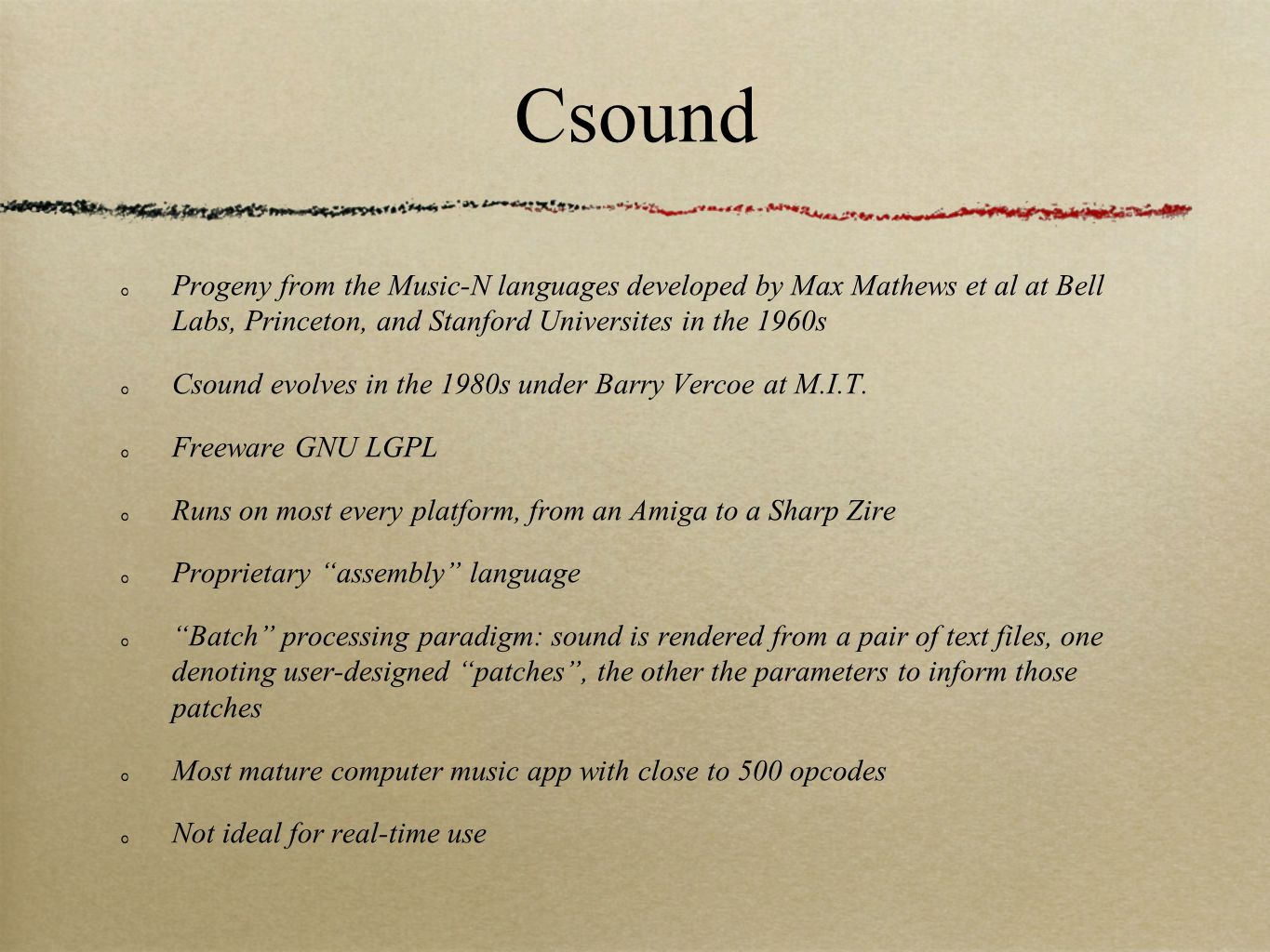 Progeny from the Music-N languages developed by Max Mathews et al at Bell Labs, Princeton, and Stanford Universites in the 1960s Csound evolves in the 1980s under Barry Vercoe at M.I.T.