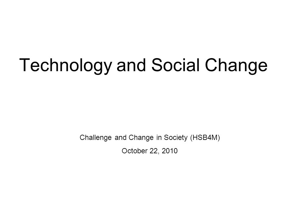 Technology and Social Change Challenge and Change in Society (HSB4M) October 22, 2010