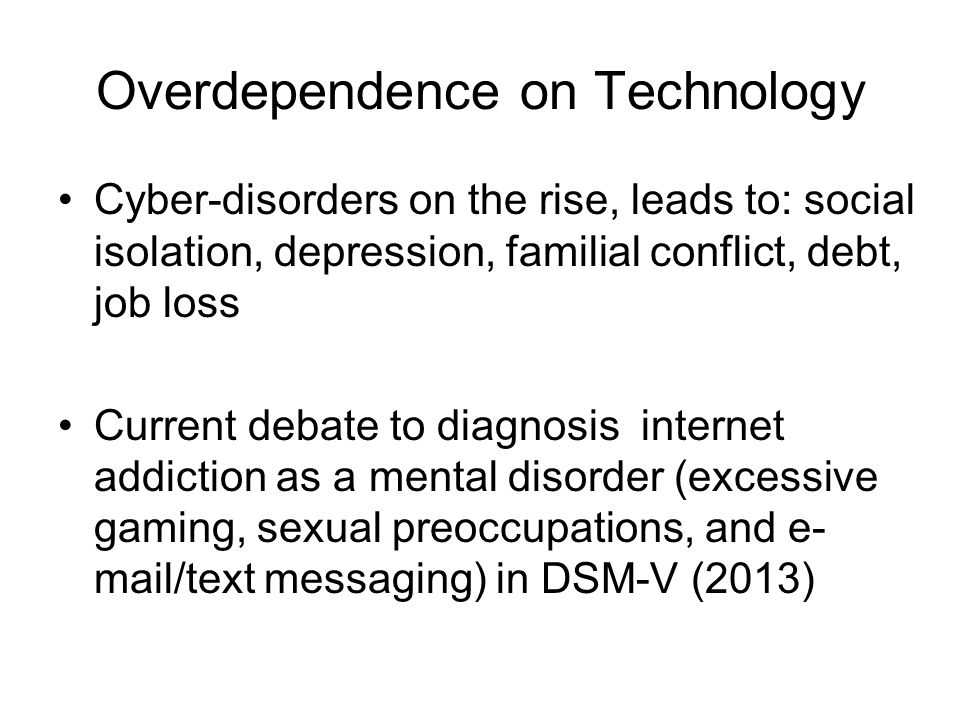 Overdependence on Technology Cyber-disorders on the rise, leads to: social isolation, depression, familial conflict, debt, job loss Current debate to