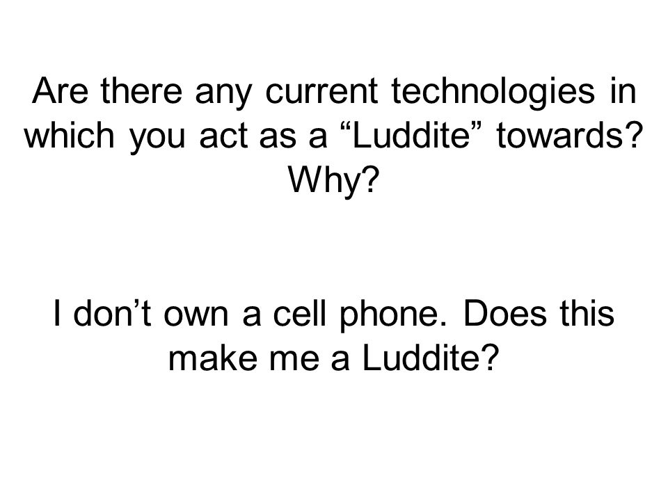Are there any current technologies in which you act as a Luddite towards.