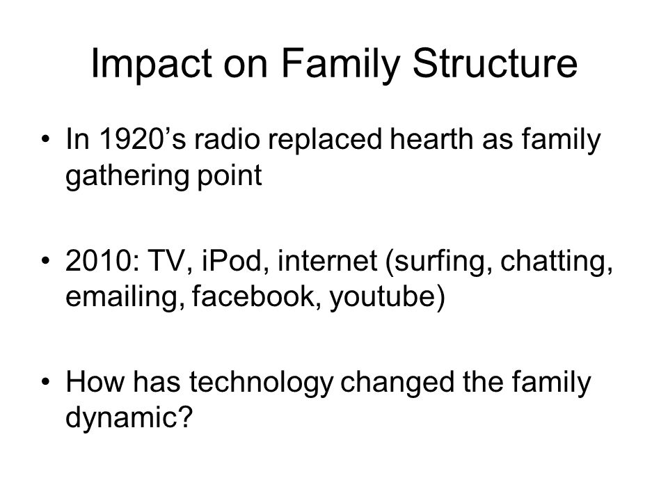 Impact on Family Structure In 1920's radio replaced hearth as family gathering point 2010: TV, iPod, internet (surfing, chatting, emailing, facebook,