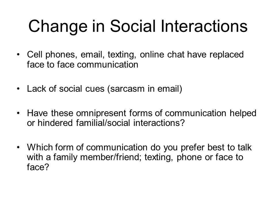Change in Social Interactions Cell phones, email, texting, online chat have replaced face to face communication Lack of social cues (sarcasm in email)