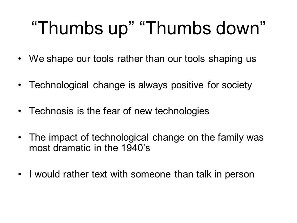 Thumbs up Thumbs down We shape our tools rather than our tools shaping us Technological change is always positive for society Technosis is the fear of new technologies The impact of technological change on the family was most dramatic in the 1940's I would rather text with someone than talk in person