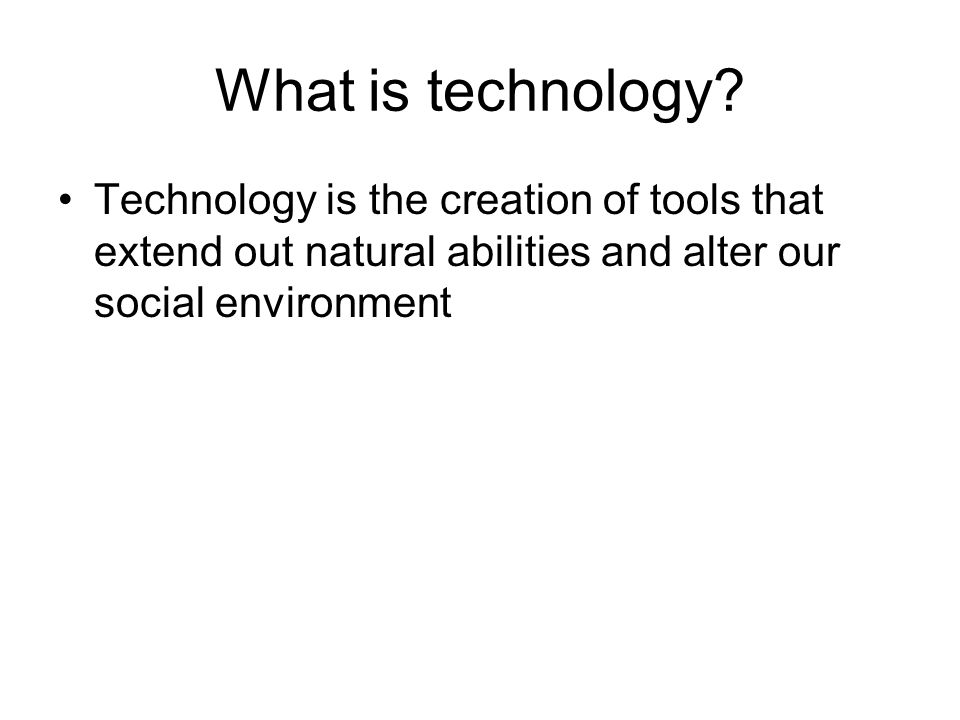 What is technology? Technology is the creation of tools that extend out natural abilities and alter our social environment