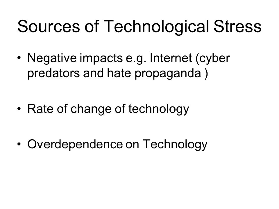 Sources of Technological Stress Negative impacts e.g. Internet (cyber predators and hate propaganda ) Rate of change of technology Overdependence on T