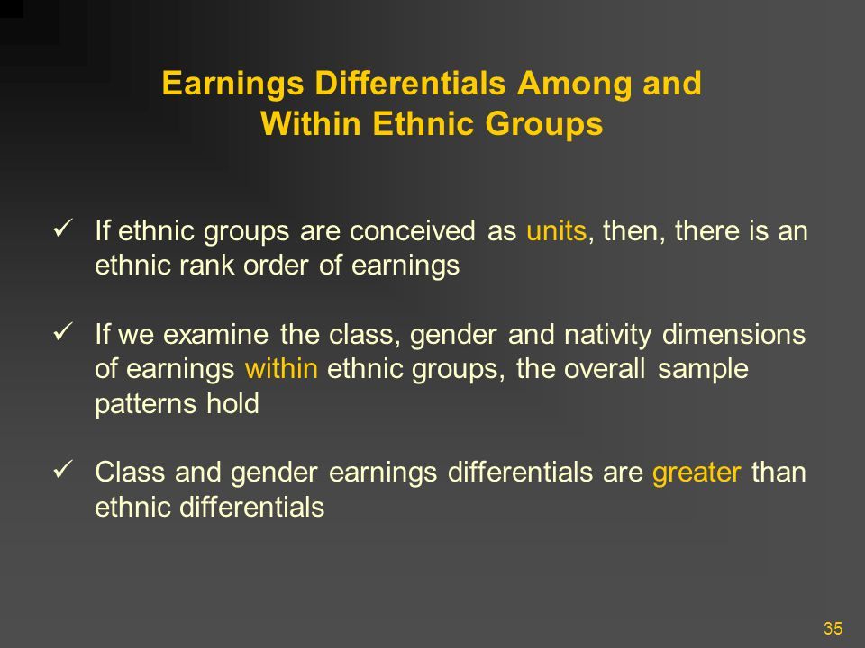 35 Earnings Differentials Among and Within Ethnic Groups If ethnic groups are conceived as units, then, there is an ethnic rank order of earnings If we examine the class, gender and nativity dimensions of earnings within ethnic groups, the overall sample patterns hold Class and gender earnings differentials are greater than ethnic differentials