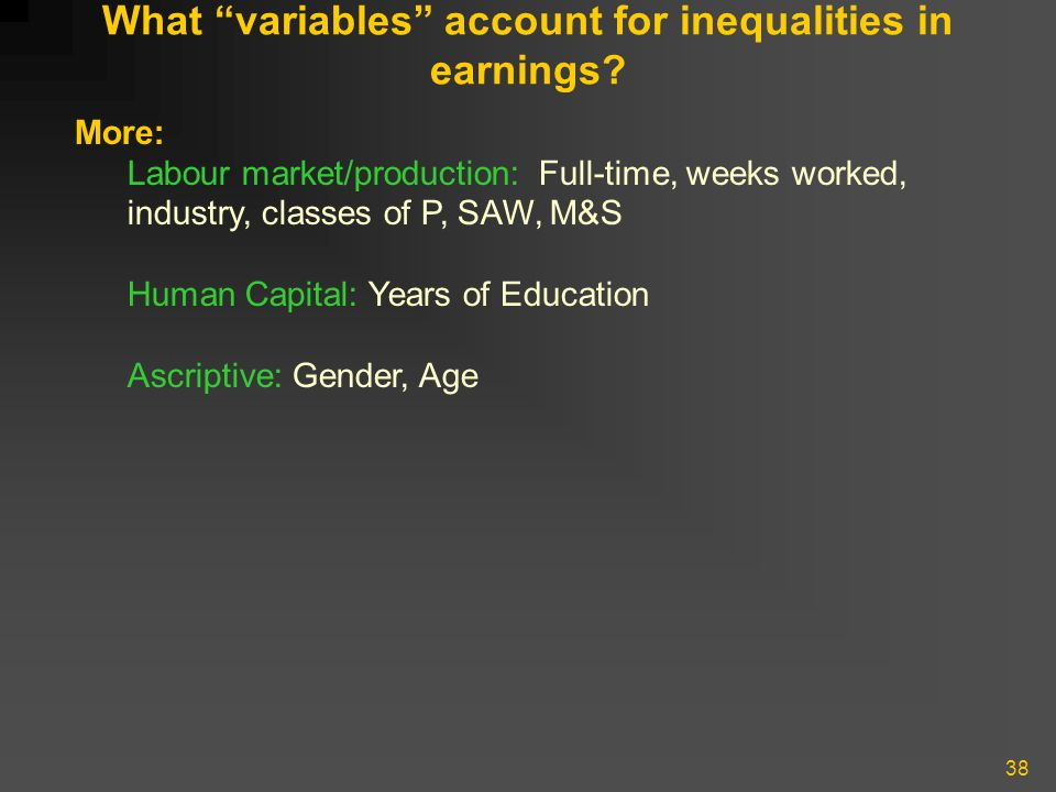 """38 What """"variables"""" account for inequalities in earnings? More: Labour market/production: Full-time, weeks worked, industry, classes of P, SAW, M&S Hu"""