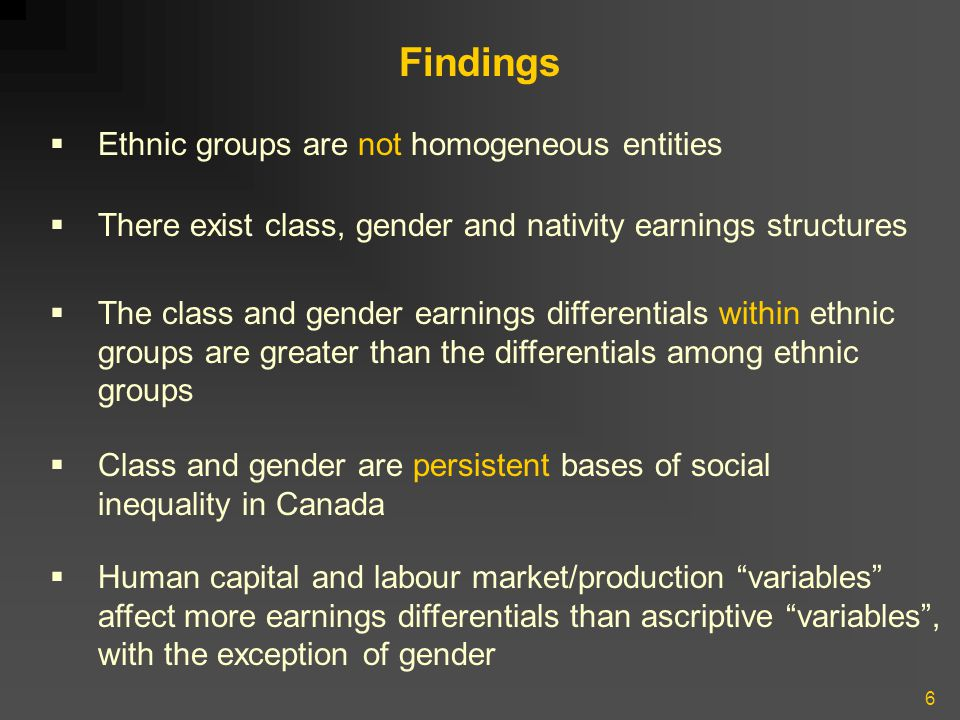 6 Findings  Ethnic groups are not homogeneous entities  There exist class, gender and nativity earnings structures  The class and gender earnings differentials within ethnic groups are greater than the differentials among ethnic groups  Class and gender are persistent bases of social inequality in Canada  Human capital and labour market/production variables affect more earnings differentials than ascriptive variables , with the exception of gender