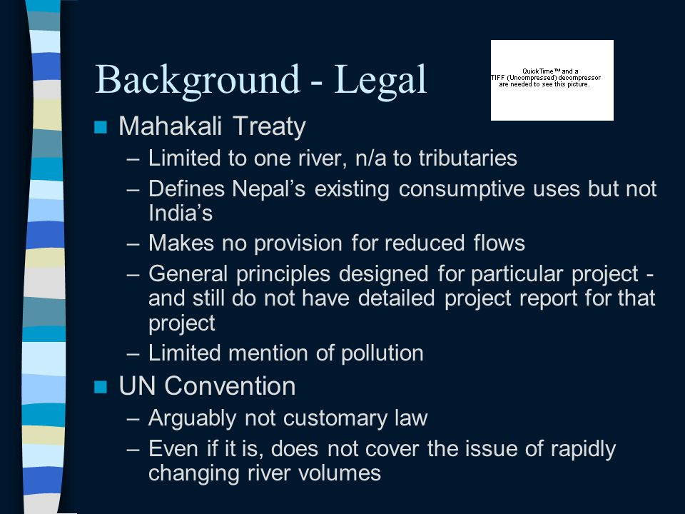 Background - Legal Mahakali Treaty –Limited to one river, n/a to tributaries –Defines Nepal's existing consumptive uses but not India's –Makes no provision for reduced flows –General principles designed for particular project - and still do not have detailed project report for that project –Limited mention of pollution UN Convention –Arguably not customary law –Even if it is, does not cover the issue of rapidly changing river volumes