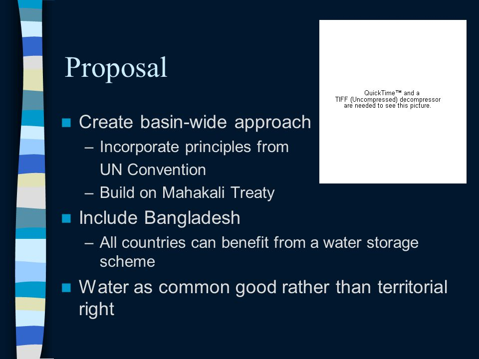Proposal Create basin-wide approach –Incorporate principles from UN Convention –Build on Mahakali Treaty Include Bangladesh –All countries can benefit from a water storage scheme Water as common good rather than territorial right
