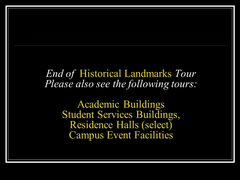 End of Historical Landmarks Tour Please also see the following tours: Academic Buildings Student Services Buildings, Residence Halls (select) Campus Event Facilities