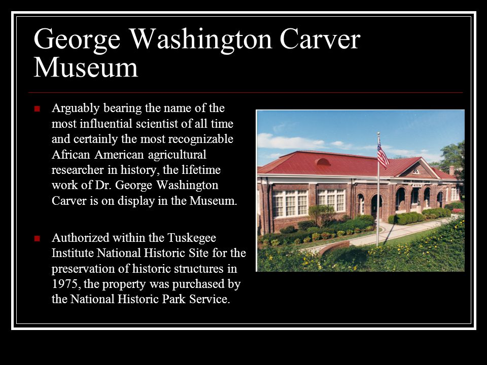 George Washington Carver Museum Arguably bearing the name of the most influential scientist of all time and certainly the most recognizable African American agricultural researcher in history, the lifetime work of Dr.