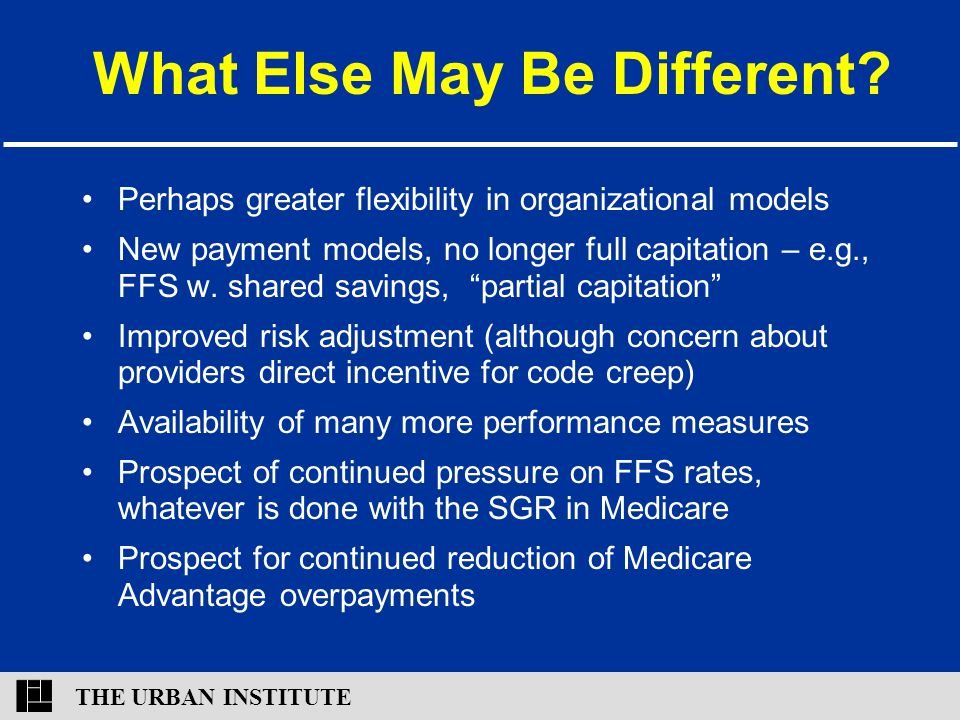 THE URBAN INSTITUTE What Else May Be Different? Perhaps greater flexibility in organizational models New payment models, no longer full capitation – e