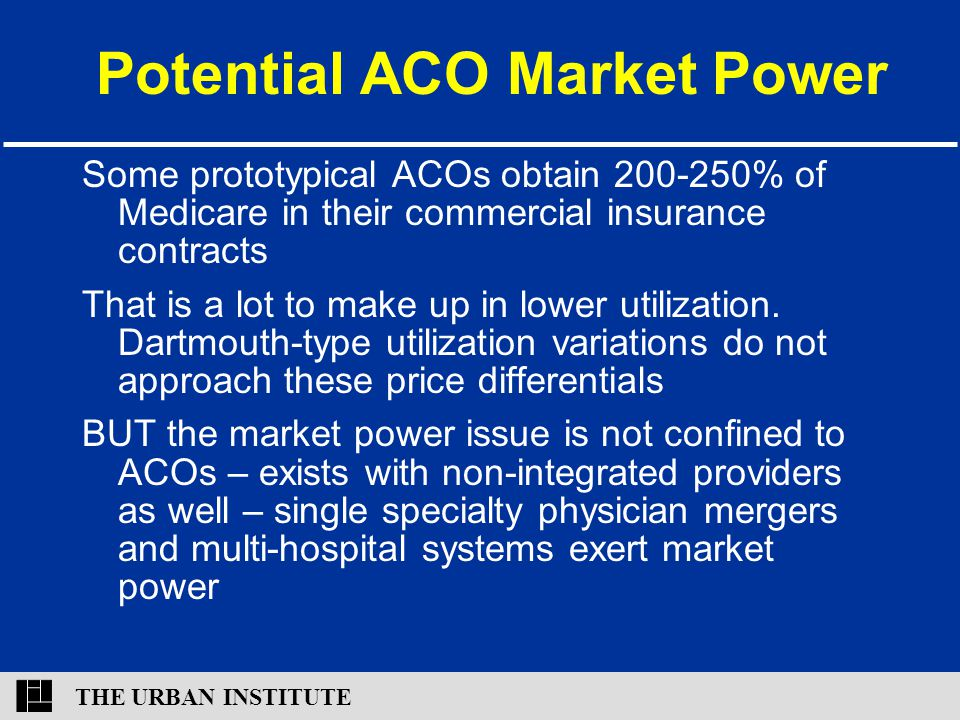 THE URBAN INSTITUTE Potential ACO Market Power Some prototypical ACOs obtain 200-250% of Medicare in their commercial insurance contracts That is a lo