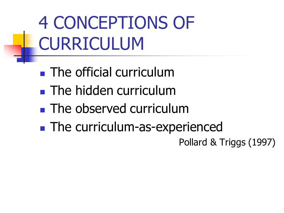 4 CONCEPTIONS OF CURRICULUM The official curriculum The hidden curriculum The observed curriculum The curriculum-as-experienced Pollard & Triggs (1997)
