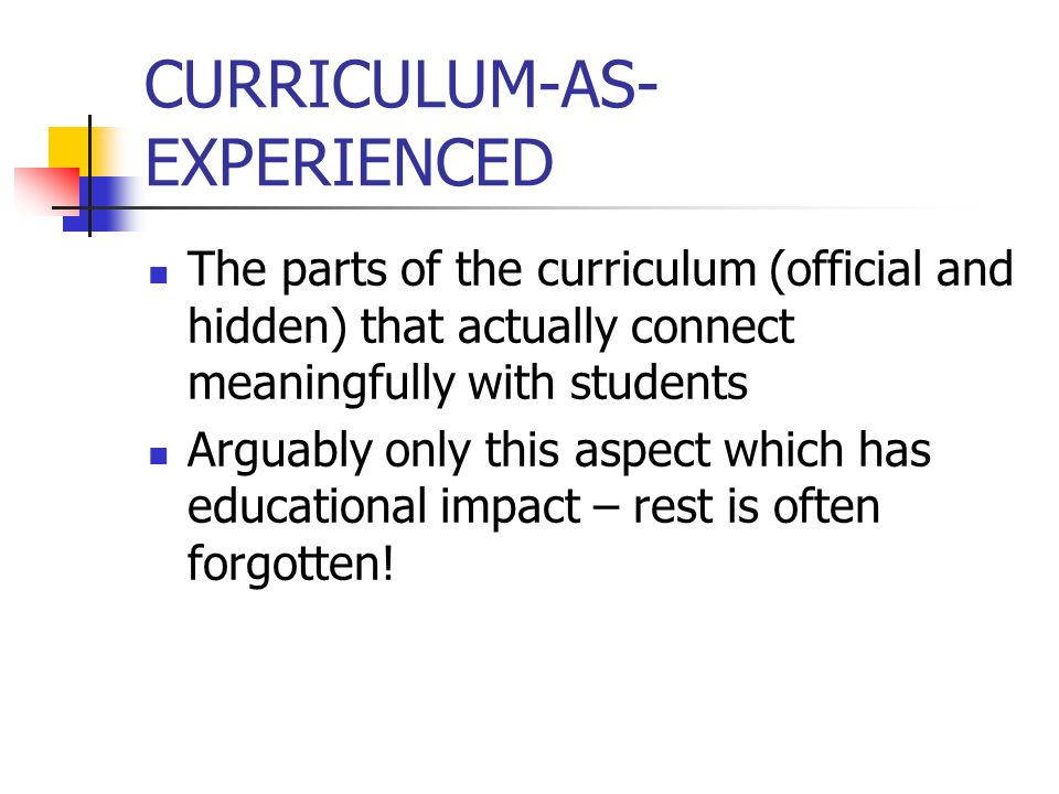 CURRICULUM-AS- EXPERIENCED The parts of the curriculum (official and hidden) that actually connect meaningfully with students Arguably only this aspec