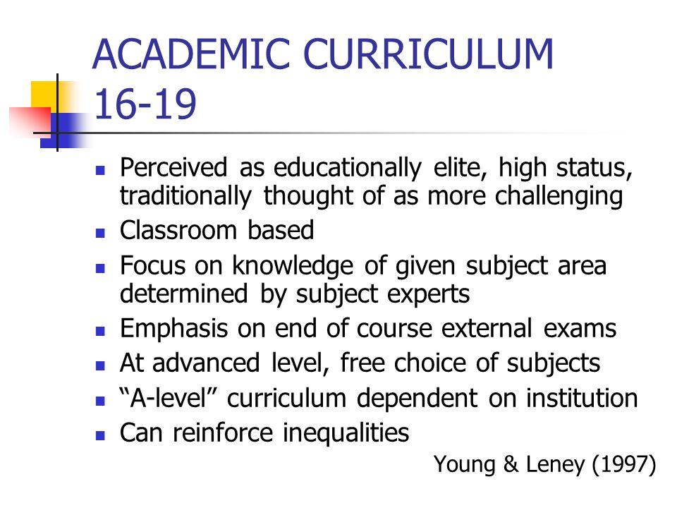 ACADEMIC CURRICULUM 16-19 Perceived as educationally elite, high status, traditionally thought of as more challenging Classroom based Focus on knowled