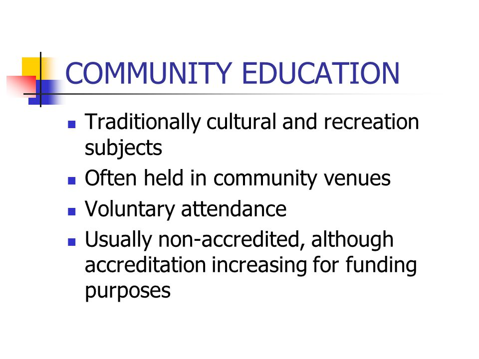 COMMUNITY EDUCATION Traditionally cultural and recreation subjects Often held in community venues Voluntary attendance Usually non-accredited, although accreditation increasing for funding purposes