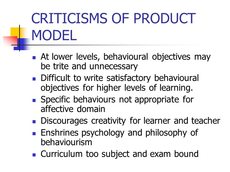 CRITICISMS OF PRODUCT MODEL At lower levels, behavioural objectives may be trite and unnecessary Difficult to write satisfactory behavioural objective