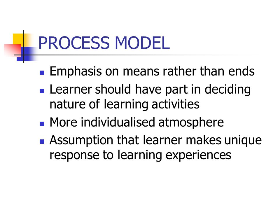 PROCESS MODEL Emphasis on means rather than ends Learner should have part in deciding nature of learning activities More individualised atmosphere Ass