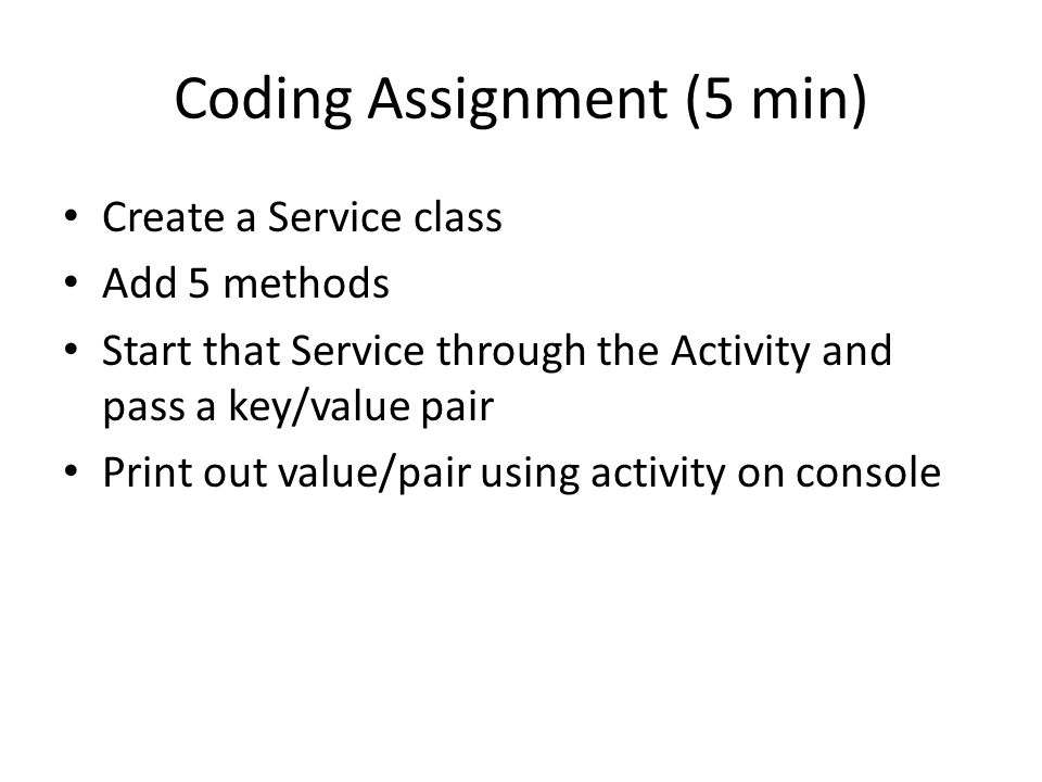 Coding Assignment (5 min) Create a Service class Add 5 methods Start that Service through the Activity and pass a key/value pair Print out value/pair using activity on console