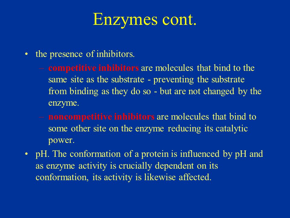 Enzymes cont. the presence of inhibitors. –competitive inhibitors are molecules that bind to the same site as the substrate - preventing the substrate