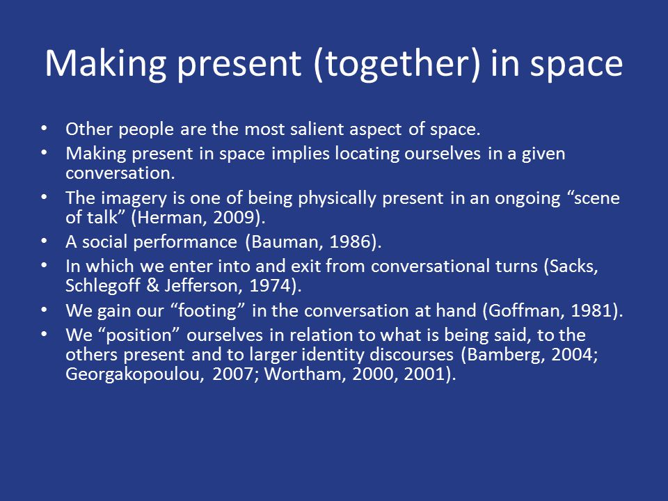 Making present (together) in space Other people are the most salient aspect of space. Making present in space implies locating ourselves in a given co