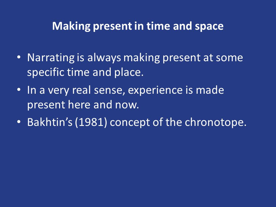 Making present in time and space Narrating is always making present at some specific time and place. In a very real sense, experience is made present