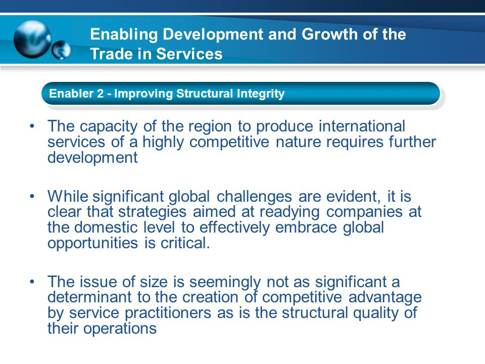 Enabler 2 - Improving Structural Integrity The capacity of the region to produce international services of a highly competitive nature requires further development While significant global challenges are evident, it is clear that strategies aimed at readying companies at the domestic level to effectively embrace global opportunities is critical.