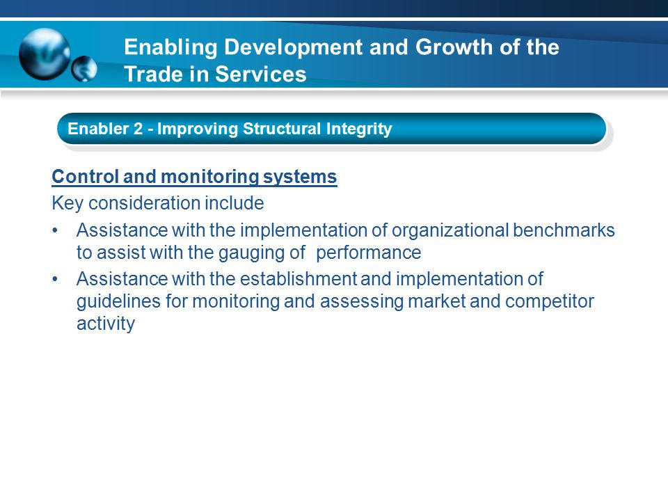 Enabling Development and Growth of the Trade in Services Enabler 2 - Improving Structural Integrity Control and monitoring systems Key consideration include Assistance with the implementation of organizational benchmarks to assist with the gauging of performance Assistance with the establishment and implementation of guidelines for monitoring and assessing market and competitor activity