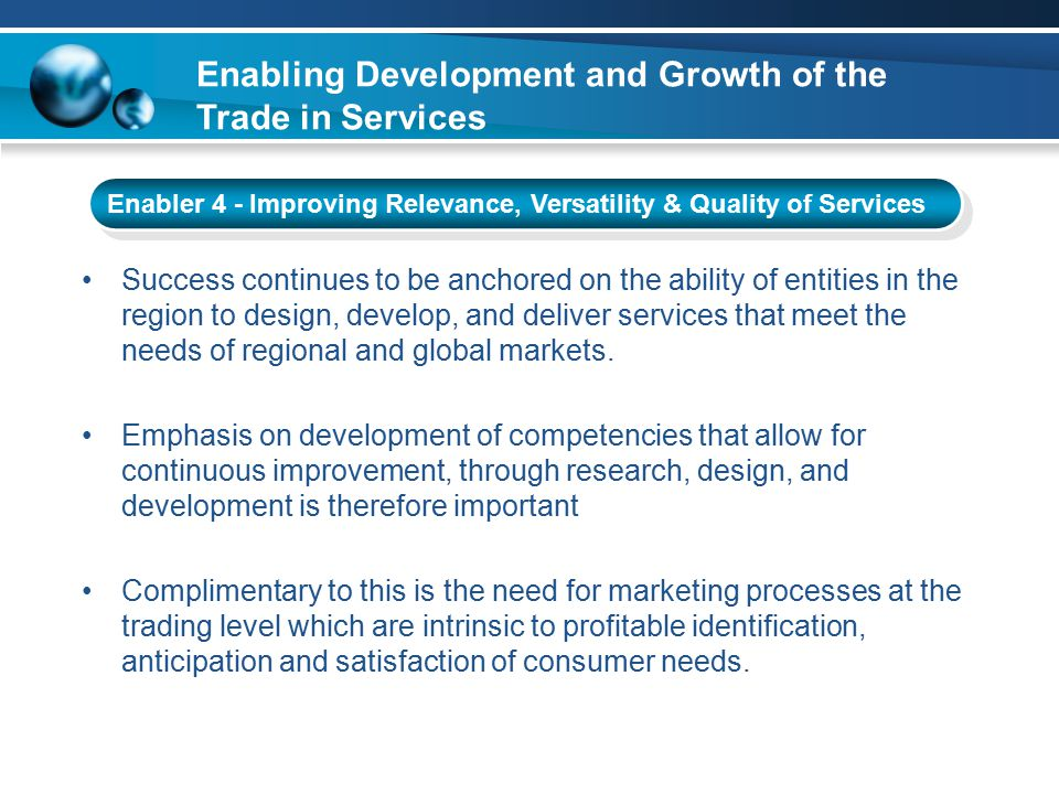 Enabling Development and Growth of the Trade in Services Enabler 4 - Improving Relevance, Versatility & Quality of Services Success continues to be anchored on the ability of entities in the region to design, develop, and deliver services that meet the needs of regional and global markets.