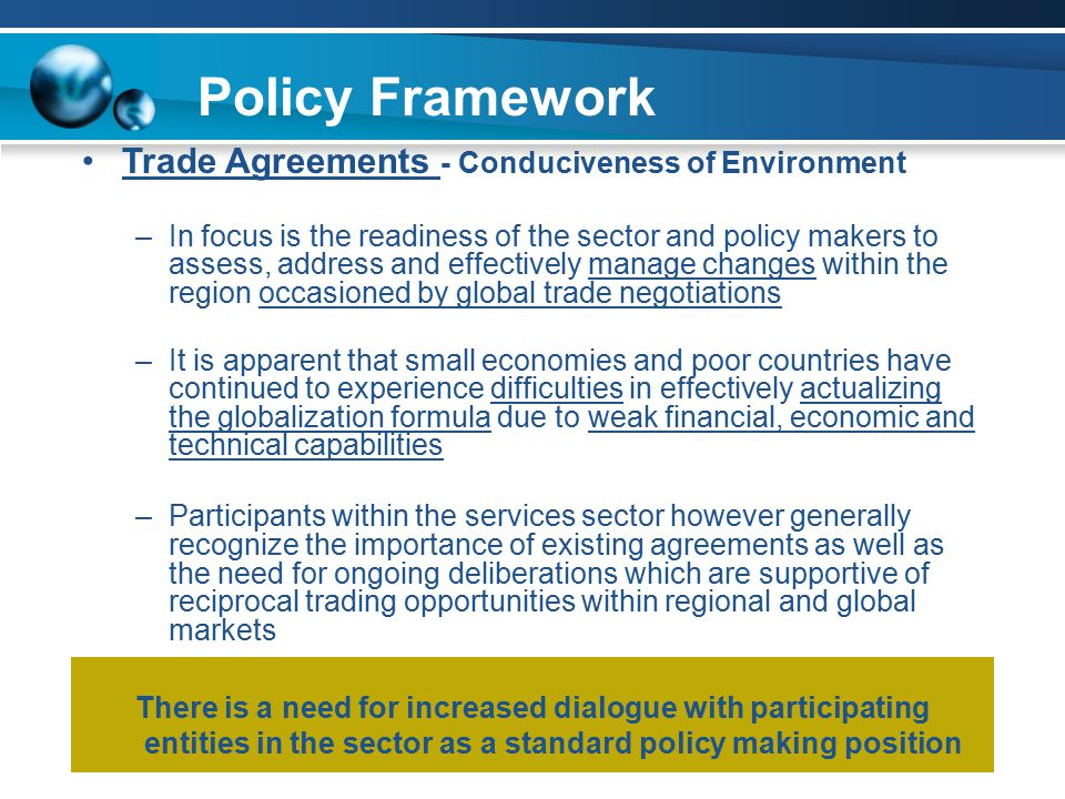 All in existence over 20 years Policy Framework Trade Agreements - Conduciveness of Environment –In focus is the readiness of the sector and policy makers to assess, address and effectively manage changes within the region occasioned by global trade negotiations –It is apparent that small economies and poor countries have continued to experience difficulties in effectively actualizing the globalization formula due to weak financial, economic and technical capabilities –Participants within the services sector however generally recognize the importance of existing agreements as well as the need for ongoing deliberations which are supportive of reciprocal trading opportunities within regional and global markets There is a need for increased dialogue with participating entities in the sector as a standard policy making position