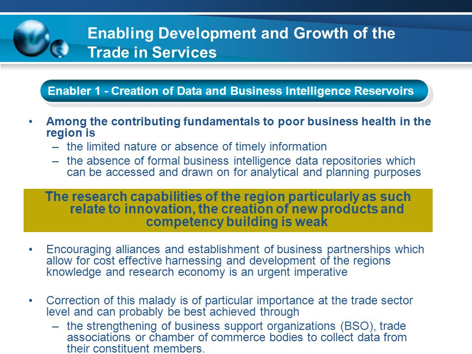 Enabling Development and Growth of the Trade in Services Enabler 5 - Improvements in Quality Management Technical assistance in respect of the following has been identified: Improvements in the performance and features of services being offered to ensure they have the ability to meet required needs Assistance in the establishment and maintenance of Quality Management Systems (QMS) as a prerequisite and key operational feature for ensuring formal methods of control, feedback, and client satisfaction is attended to.