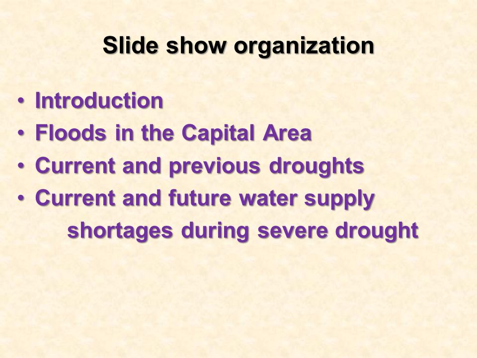 Slide show organization IntroductionIntroduction Floods in the Capital AreaFloods in the Capital Area Current and previous droughtsCurrent and previous droughts Current and future water supplyCurrent and future water supply shortages during severe drought shortages during severe drought