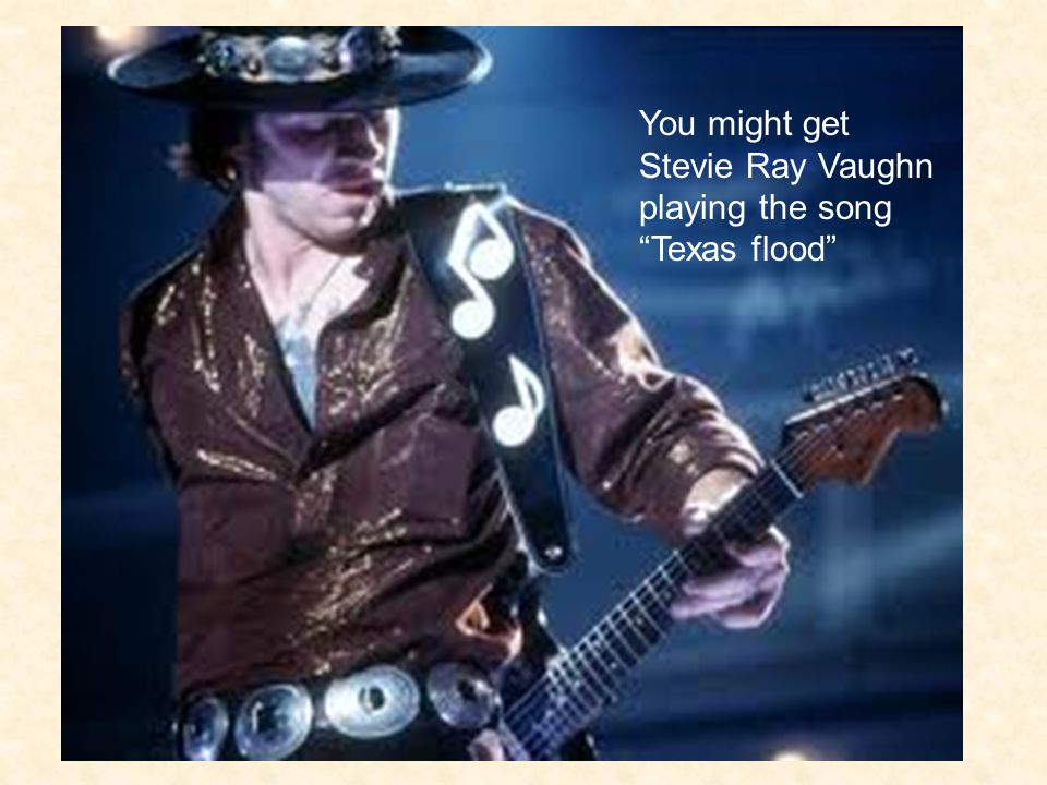 You might get Stevie Ray Vaughn playing the song Texas flood