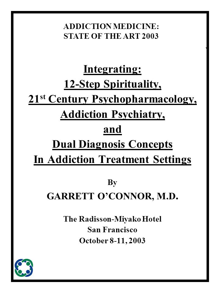 ` Integrating: 12-Step Spirituality, 21 st Century Psychopharmacology, Addiction Psychiatry, and Dual Diagnosis Concepts In Addiction Treatment Settings By GARRETT O'CONNOR, M.D.