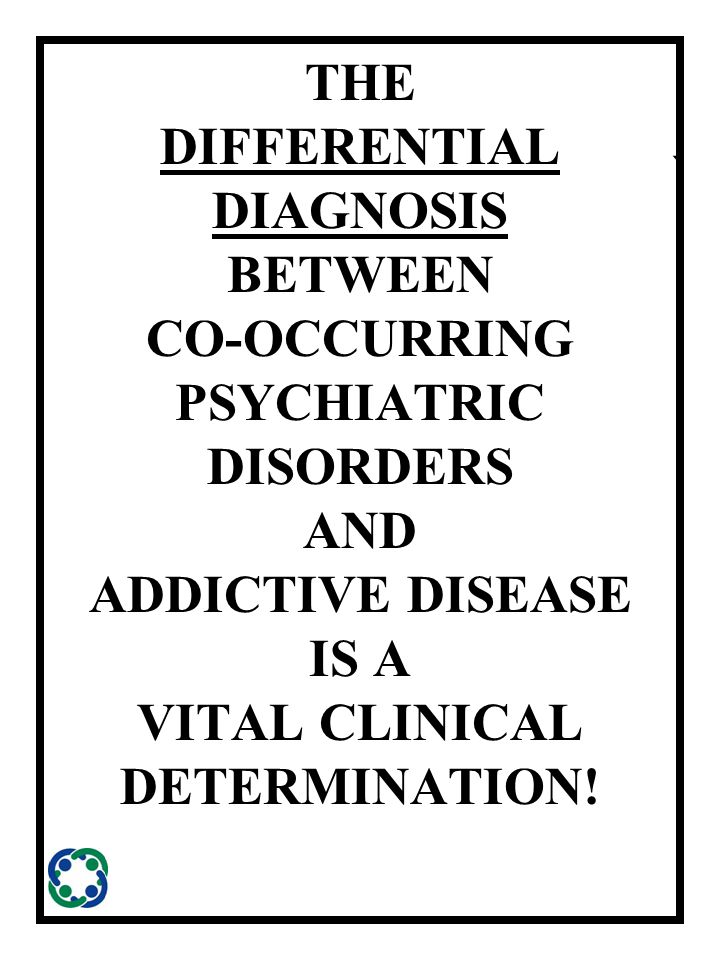 ` THE DIFFERENTIAL DIAGNOSIS BETWEEN CO-OCCURRING PSYCHIATRIC DISORDERS AND ADDICTIVE DISEASE IS A VITAL CLINICAL DETERMINATION!