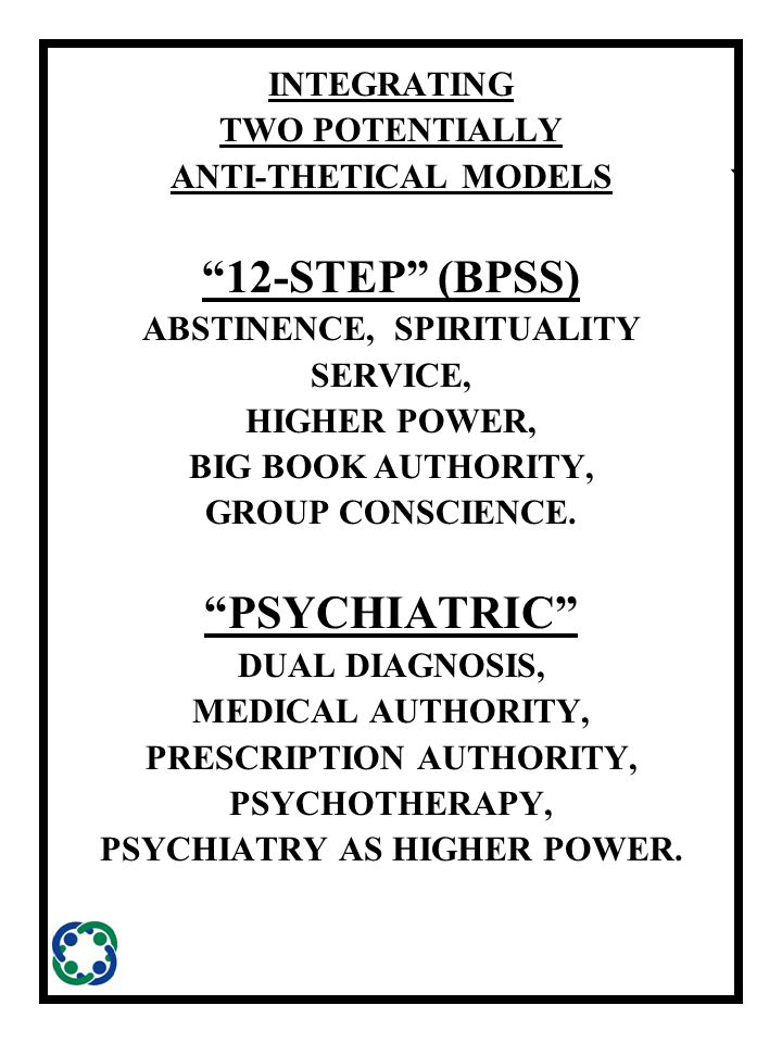 ` INTEGRATING TWO POTENTIALLY ANTI-THETICAL MODELS 12-STEP (BPSS) ABSTINENCE, SPIRITUALITY SERVICE, HIGHER POWER, BIG BOOK AUTHORITY, GROUP CONSCIENCE.